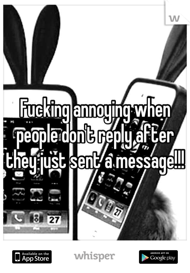 Fucking annoying when people don't reply after they just sent a message!!!