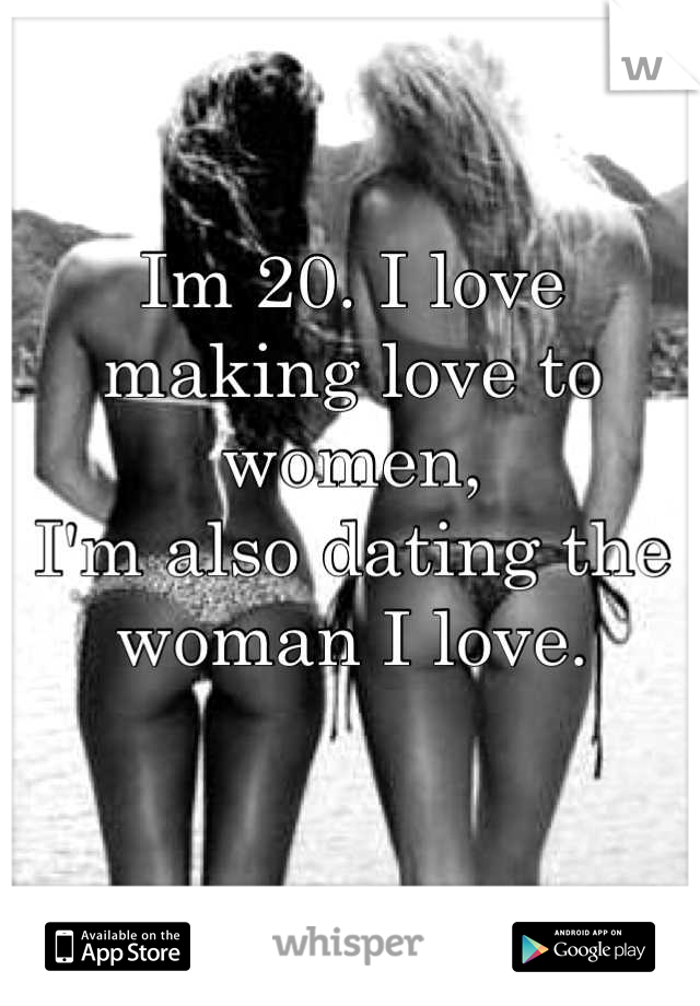 Im 20. I love making love to women,  I'm also dating the woman I love.