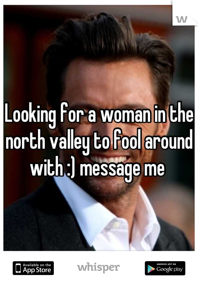 Looking for a woman in the north valley to fool around with :) message me