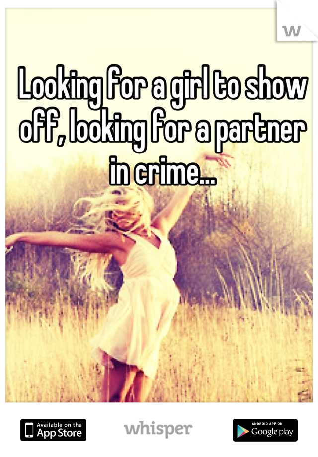 Looking for a girl to show off, looking for a partner in crime...