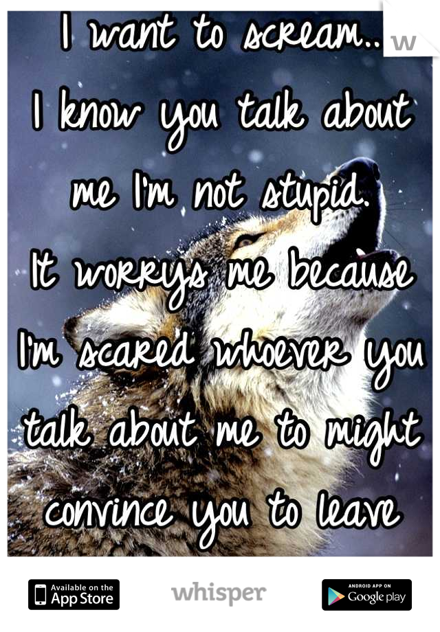 I want to scream.. I know you talk about me I'm not stupid. It worrys me because I'm scared whoever you talk about me to might convince you to leave me...
