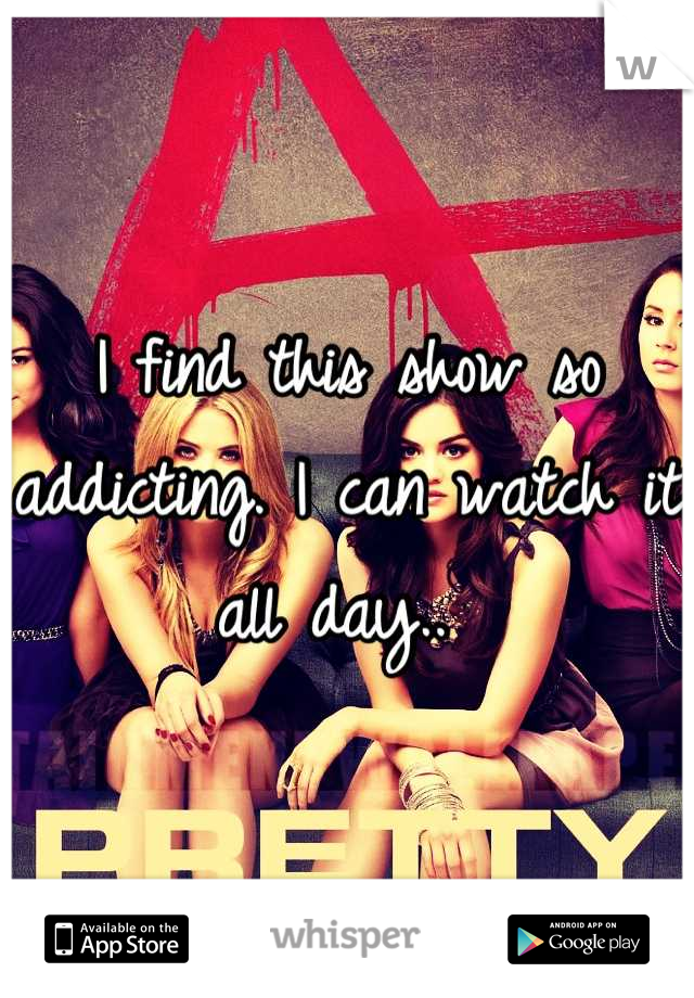 I find this show so addicting. I can watch it all day..