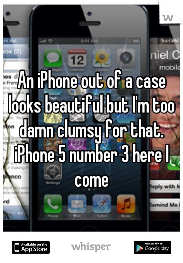 An iPhone out of a case looks beautiful but I'm too damn clumsy for that. iPhone 5 number 3 here I come