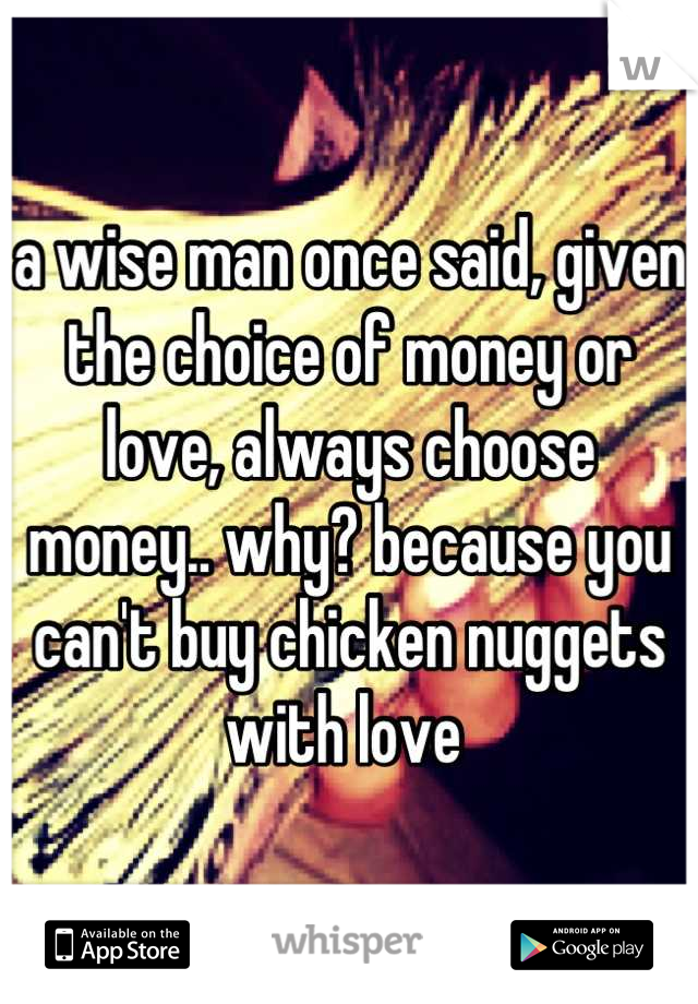 a wise man once said, given the choice of money or love, always choose money.. why? because you can't buy chicken nuggets with love