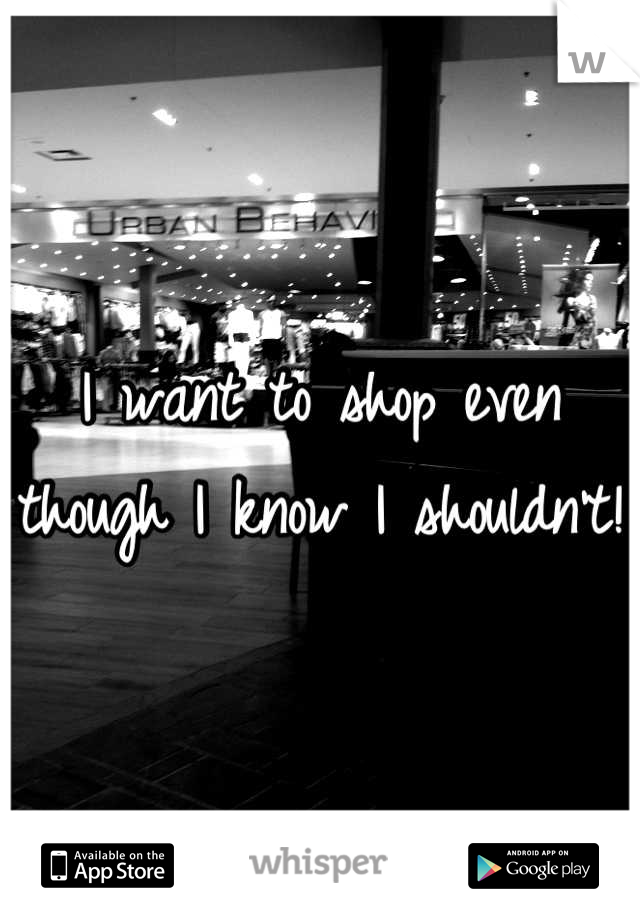 I want to shop even though I know I shouldn't!