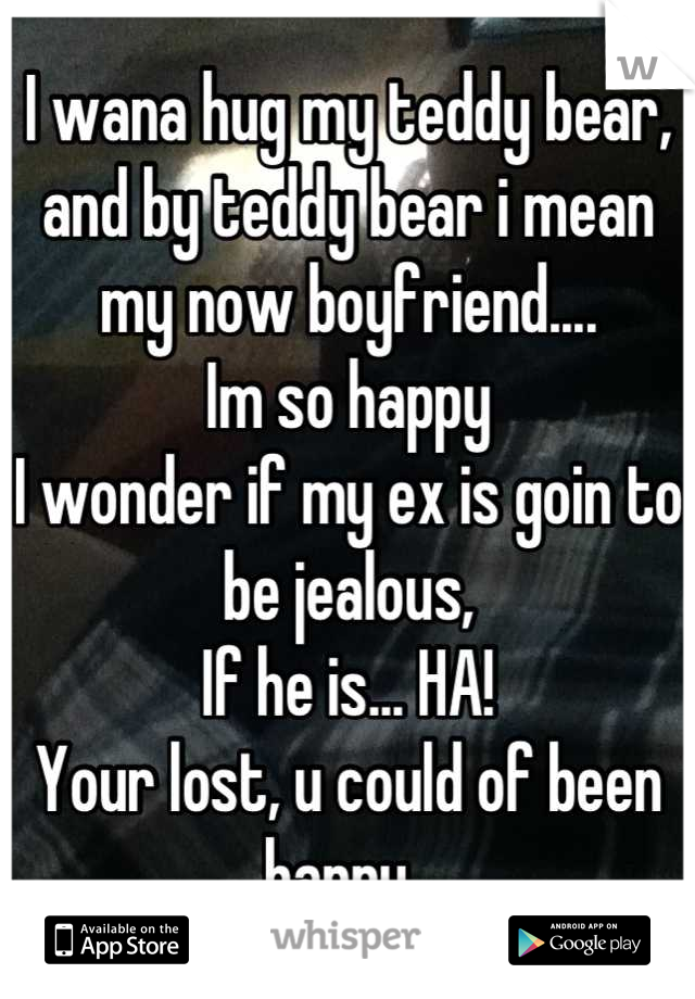 I wana hug my teddy bear, and by teddy bear i mean my now boyfriend.... Im so happy I wonder if my ex is goin to be jealous, If he is... HA! Your lost, u could of been happy.