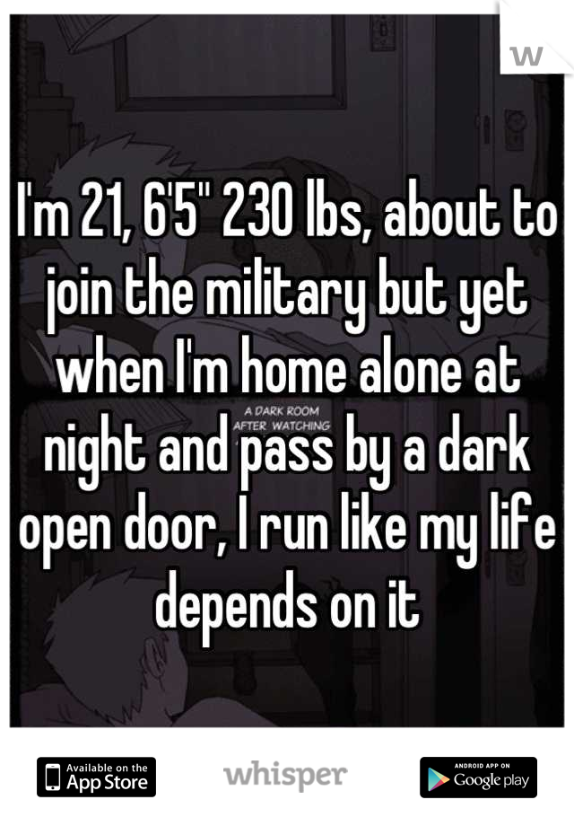 """I'm 21, 6'5"""" 230 lbs, about to join the military but yet when I'm home alone at night and pass by a dark open door, I run like my life depends on it"""