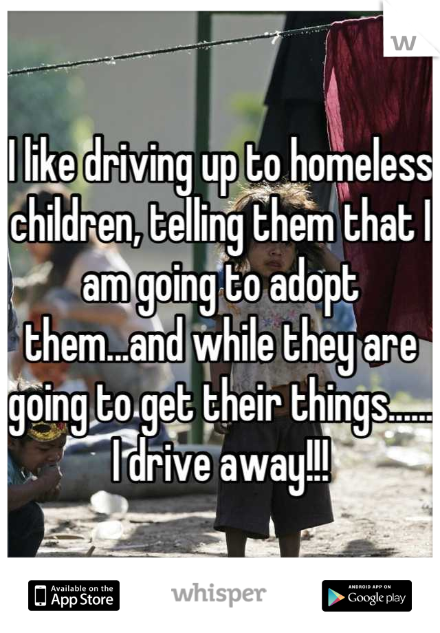 I like driving up to homeless children, telling them that I am going to adopt them...and while they are going to get their things...... I drive away!!!