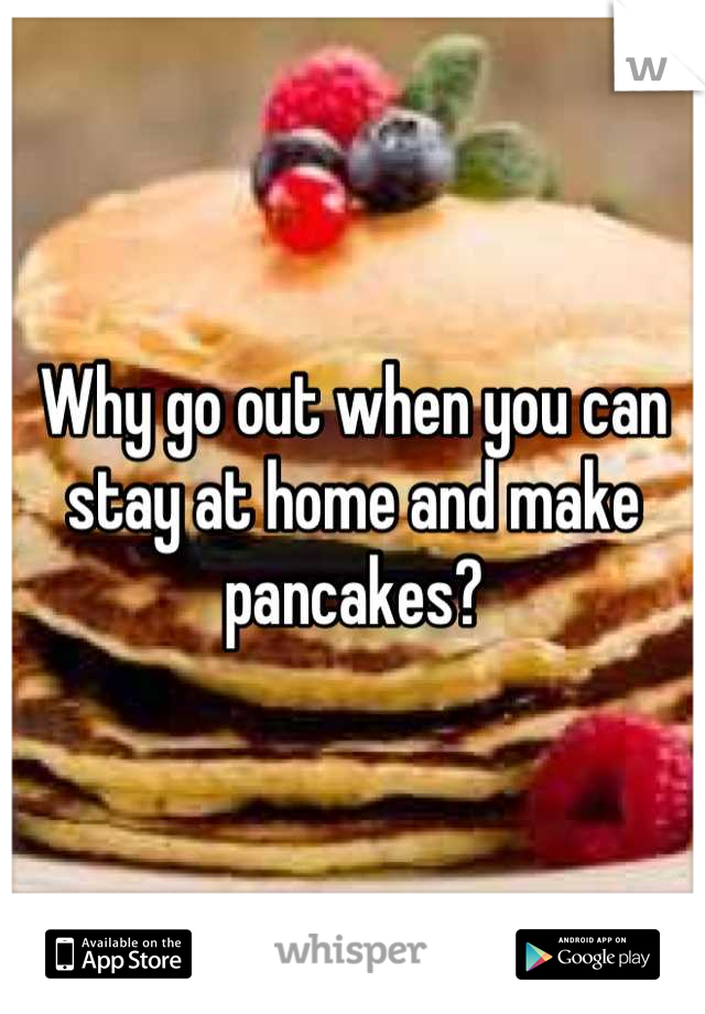 Why go out when you can stay at home and make pancakes?