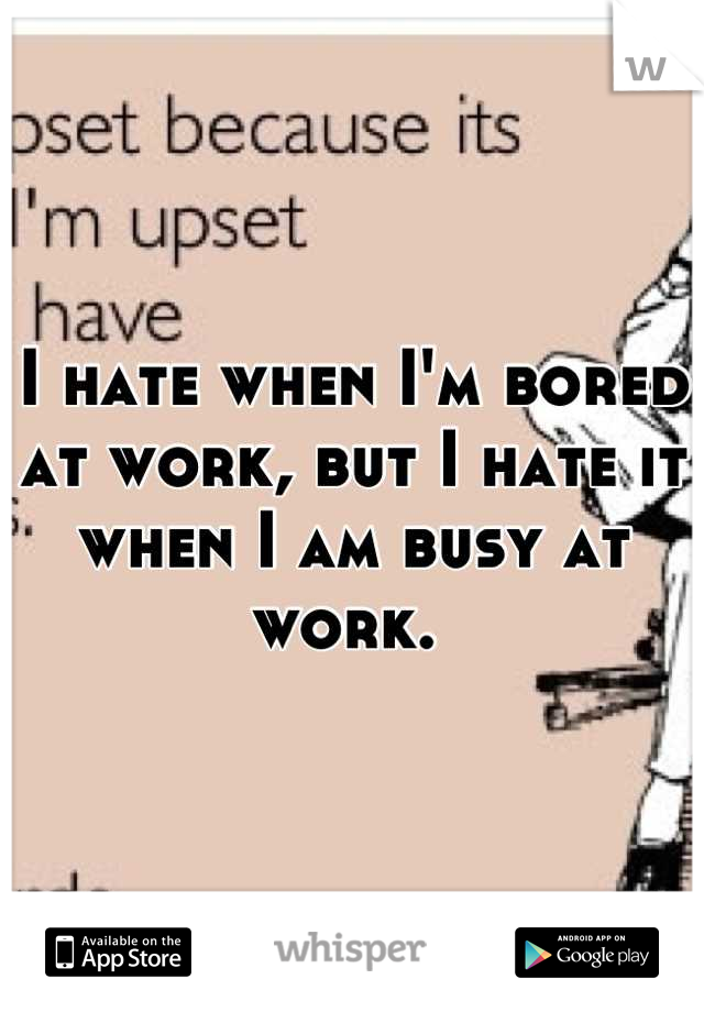I hate when I'm bored at work, but I hate it when I am busy at work.