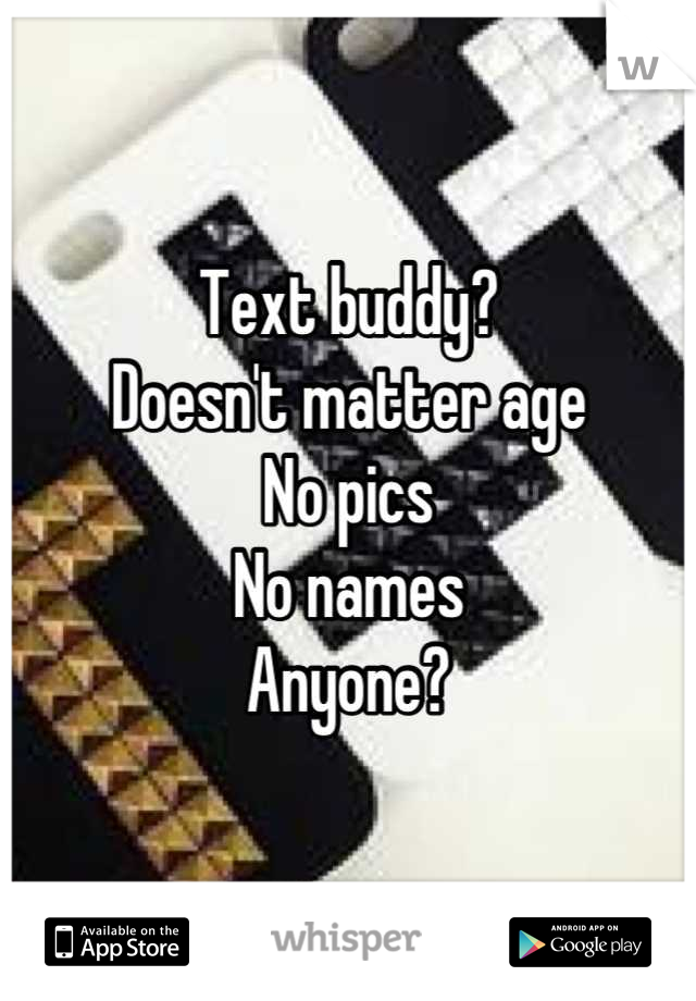 Text buddy?  Doesn't matter age No pics No names Anyone?