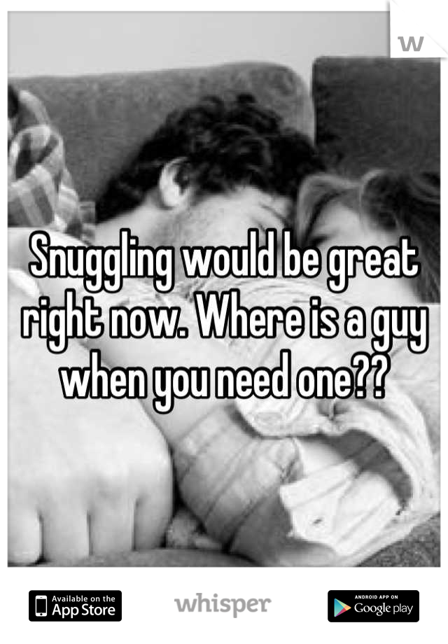 Snuggling would be great right now. Where is a guy when you need one??