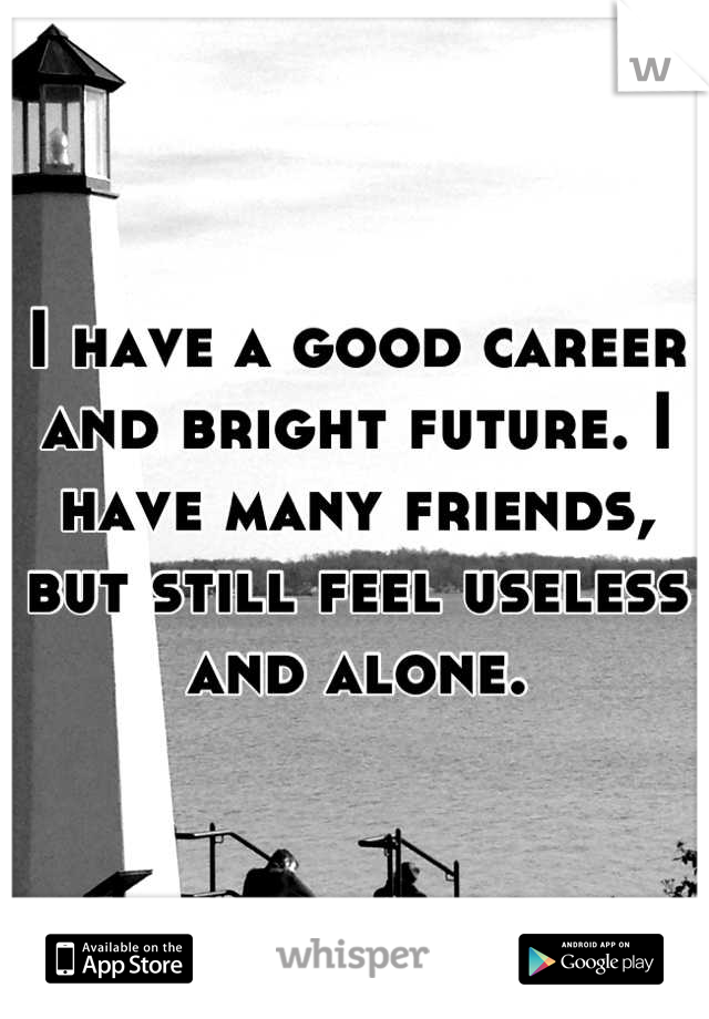 I have a good career and bright future. I have many friends, but still feel useless and alone.
