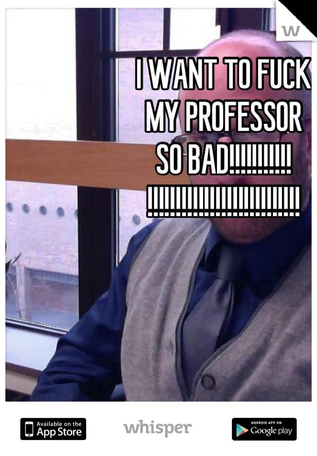 I WANT TO FUCK MY PROFESSOR SO BAD!!!!!!!!!!! !!!!!!!!!!!!!!!!!!!!!!!!!!!