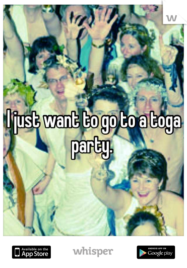I just want to go to a toga party.
