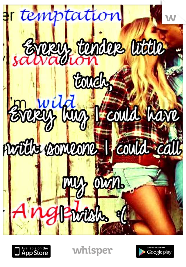 Every tender little touch,  Every hug I could have with someone I could call my own.  I wish. :(