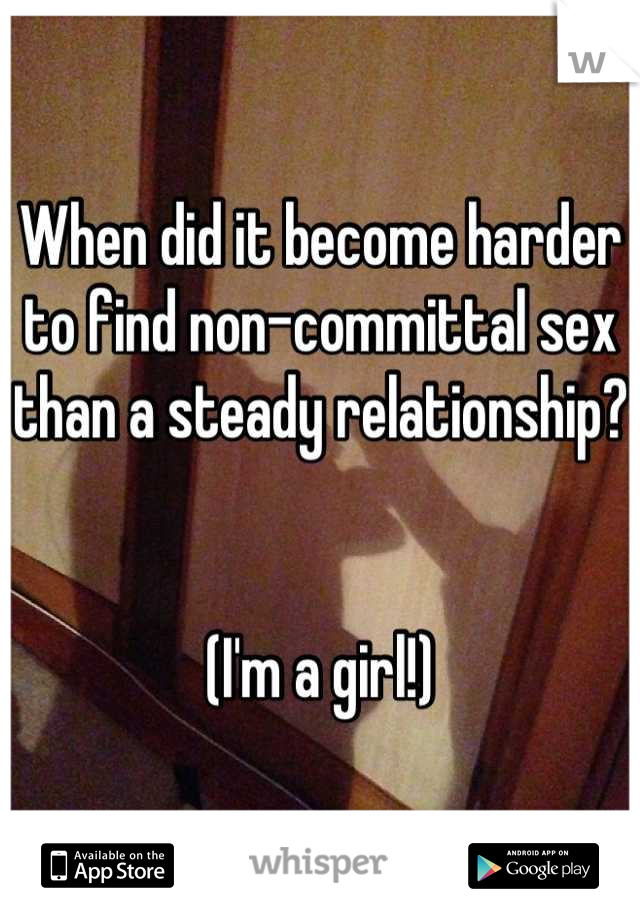 When did it become harder to find non-committal sex than a steady relationship?   (I'm a girl!)