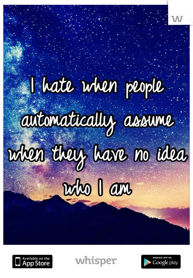 I hate when people automatically assume when they have no idea who I am