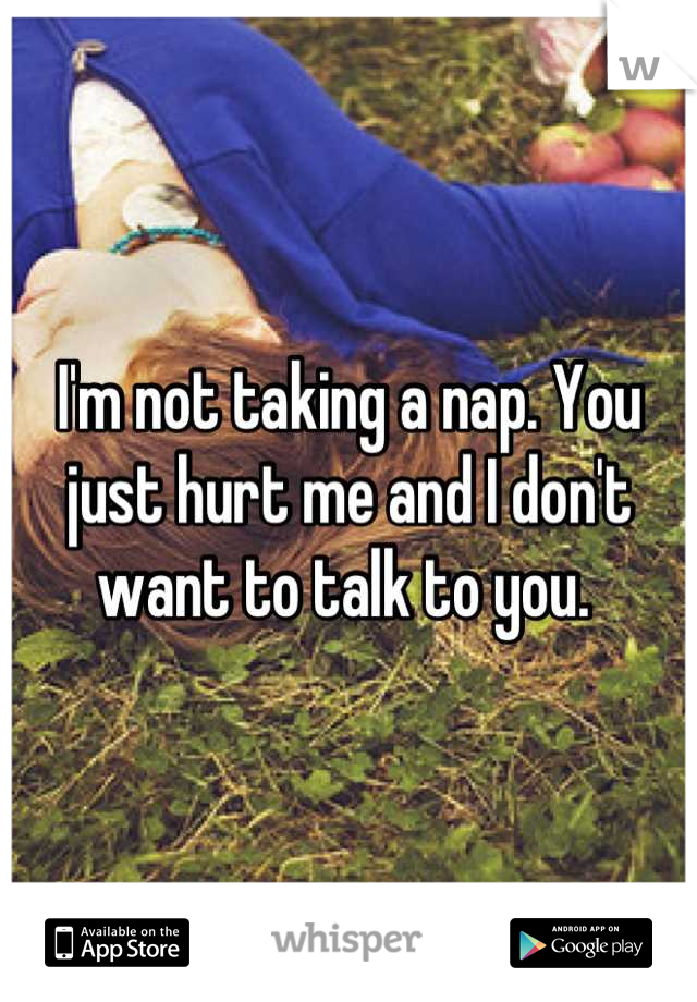 I'm not taking a nap. You just hurt me and I don't want to talk to you.