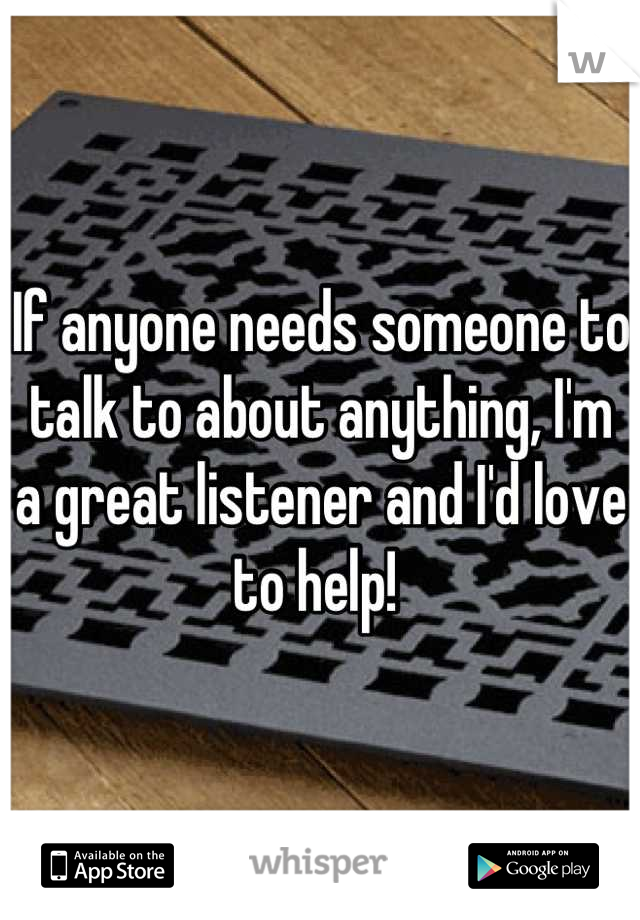 If anyone needs someone to talk to about anything, I'm a great listener and I'd love to help!