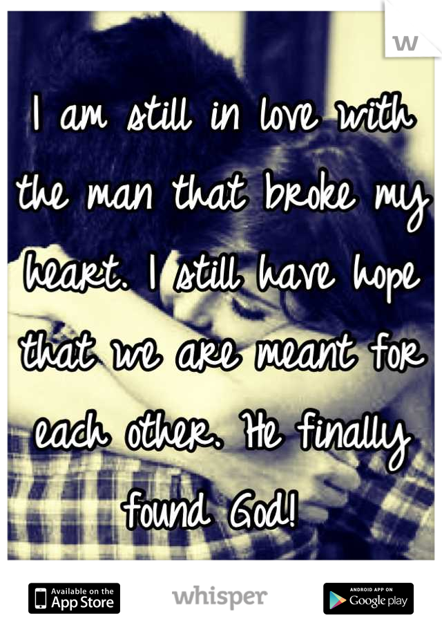 I am still in love with the man that broke my heart. I still have hope that we are meant for each other. He finally found God!