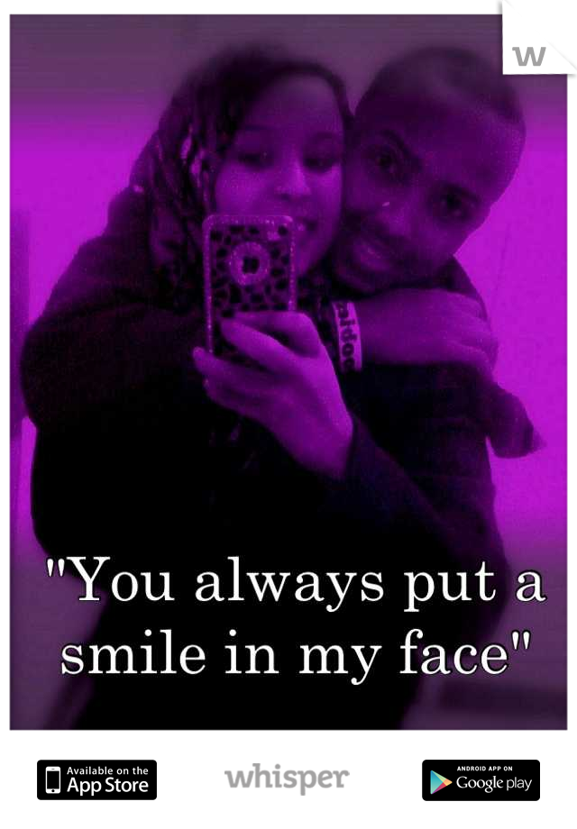 """""""You always put a smile in my face"""""""