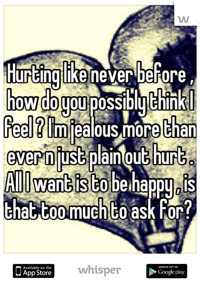 Hurting like never before , how do you possibly think I feel ? I'm jealous more than ever n just plain out hurt . All I want is to be happy , is that too much to ask for?