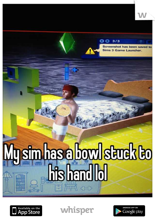My sim has a bowl stuck to his hand lol