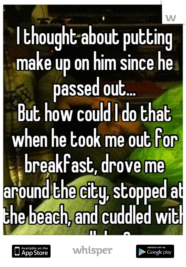I thought about putting make up on him since he passed out... But how could I do that when he took me out for breakfast, drove me around the city, stopped at the beach, and cuddled with me all day?