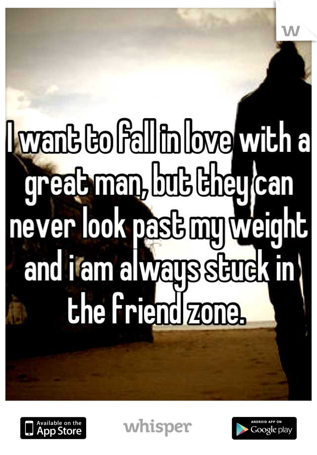 I want to fall in love with a great man, but they can never look past my weight and i am always stuck in the friend zone.