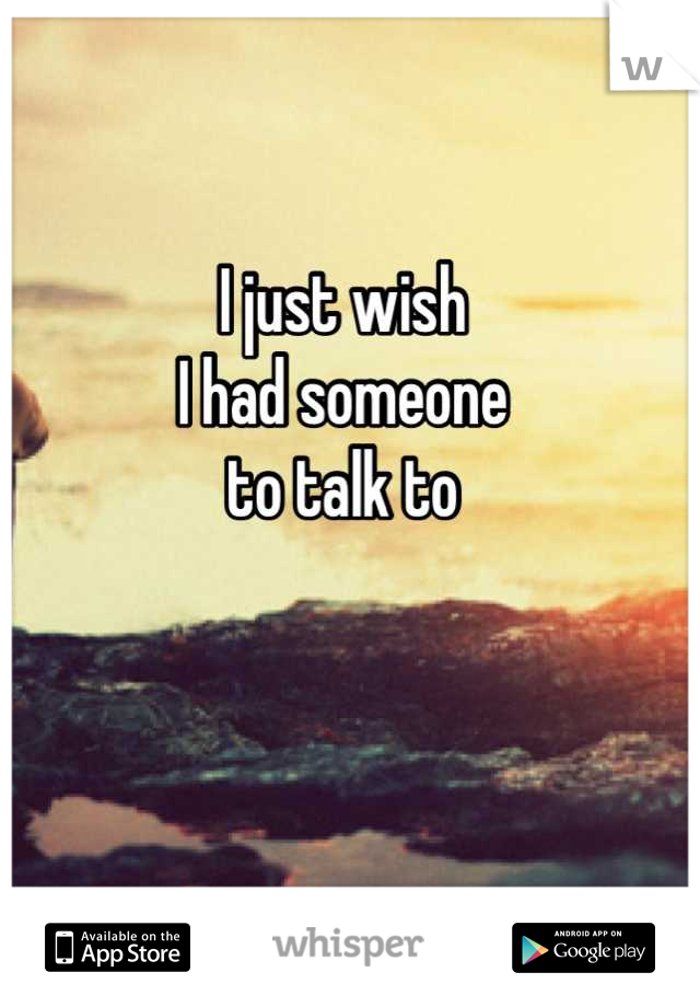 I just wish I had someone to talk to