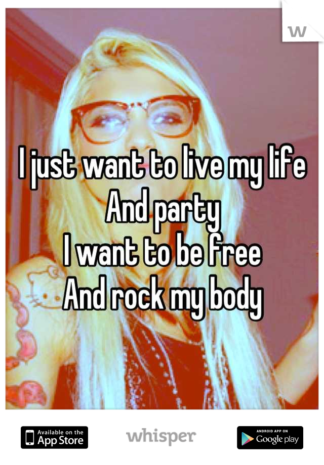 I just want to live my life  And party I want to be free And rock my body