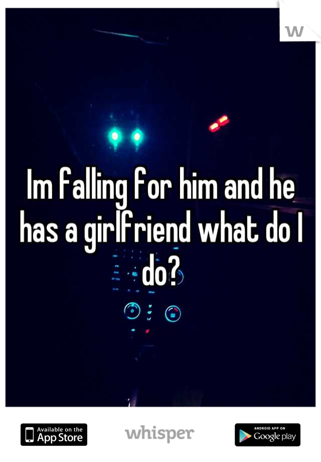 Im falling for him and he has a girlfriend what do I do?