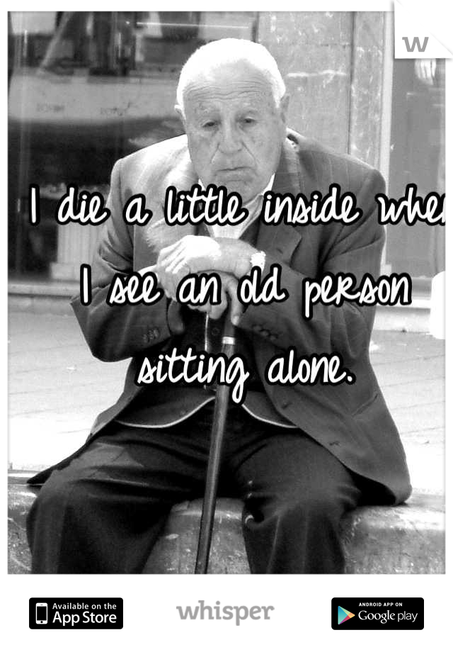 I die a little inside when I see an old person sitting alone.