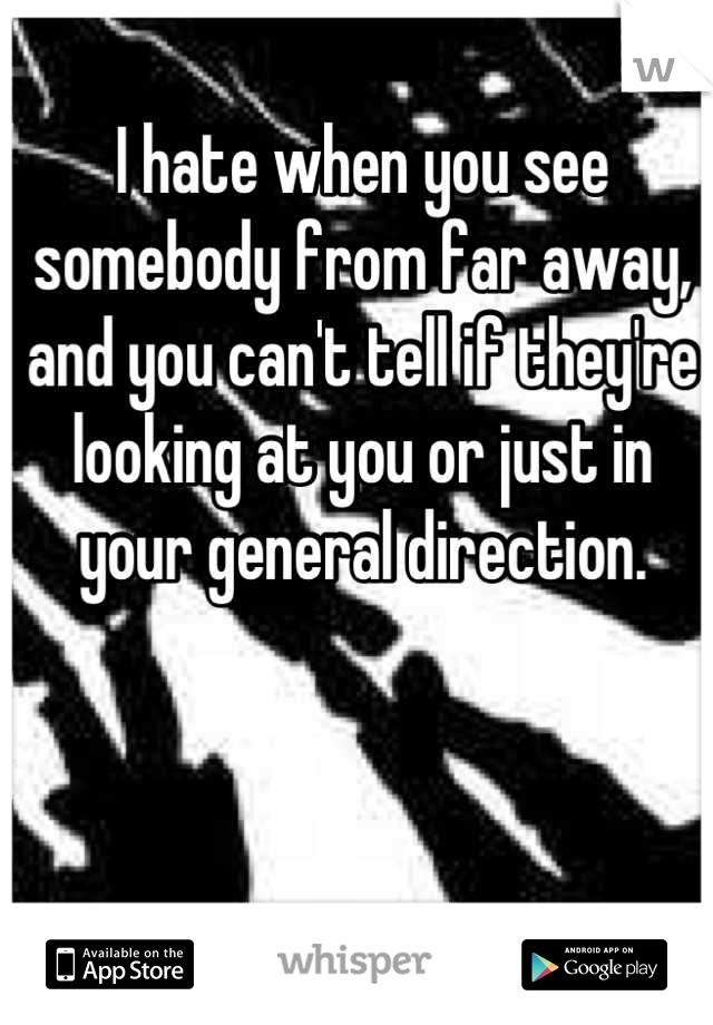 I hate when you see somebody from far away, and you can't tell if they're looking at you or just in your general direction.
