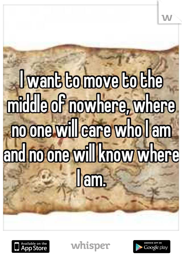 I want to move to the middle of nowhere, where no one will care who I am and no one will know where I am.