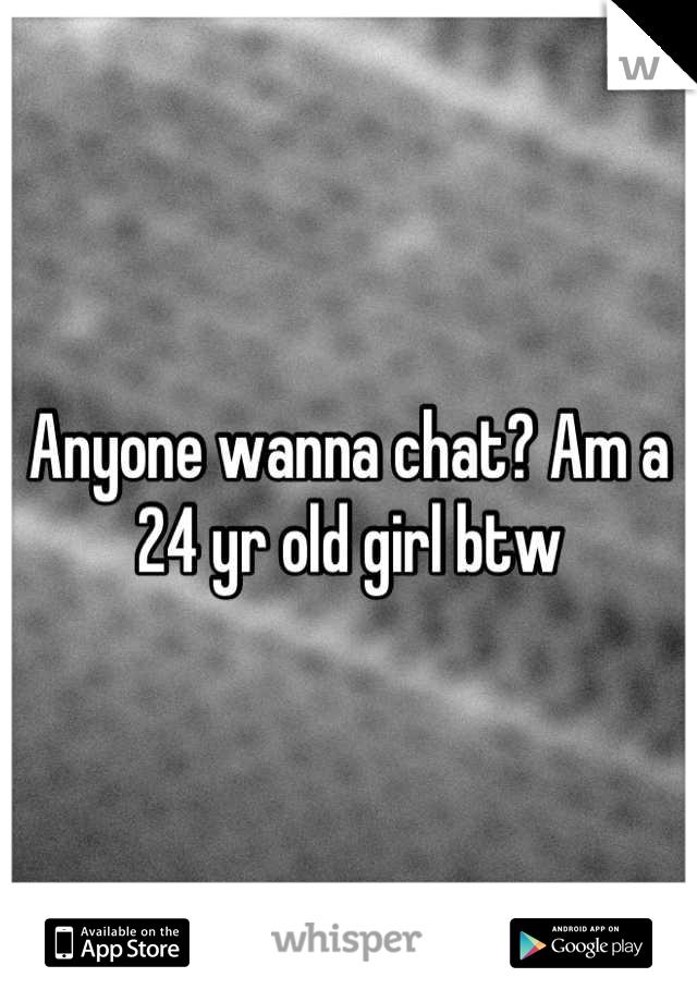 Anyone wanna chat? Am a 24 yr old girl btw