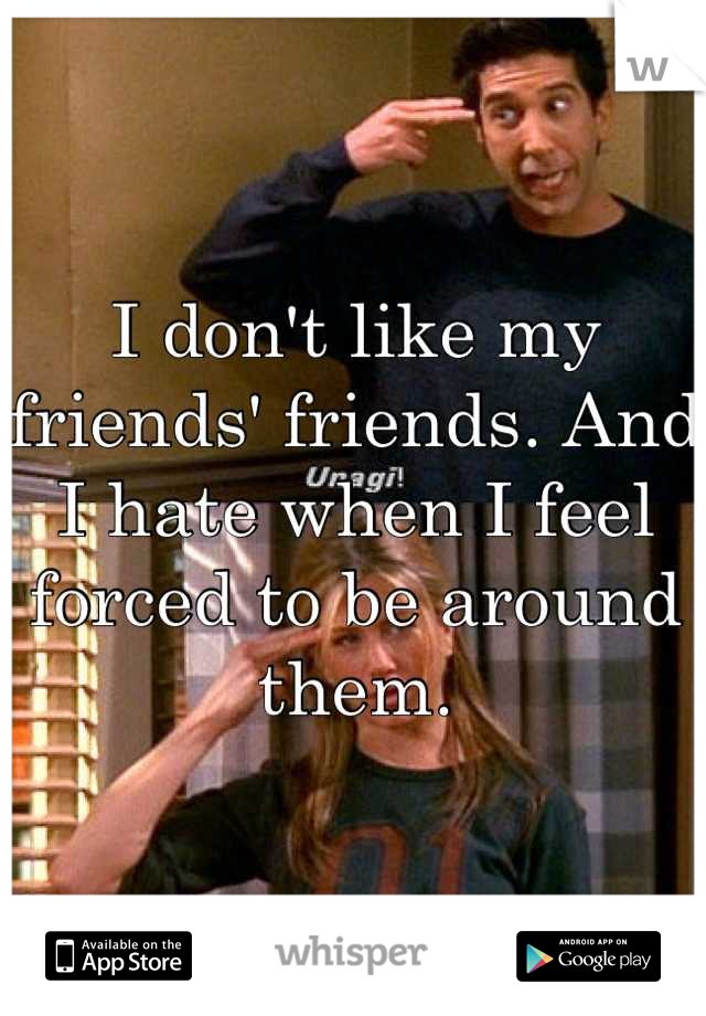 I don't like my friends' friends. And I hate when I feel forced to be around them.