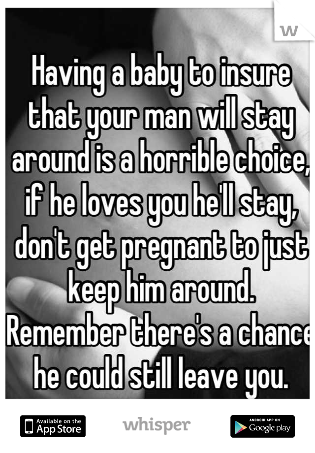 Having a baby to insure that your man will stay around is a horrible choice, if he loves you he'll stay, don't get pregnant to just keep him around. Remember there's a chance he could still leave you.