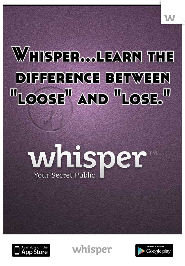 """Whisper...learn the difference between """"loose"""" and """"lose."""""""