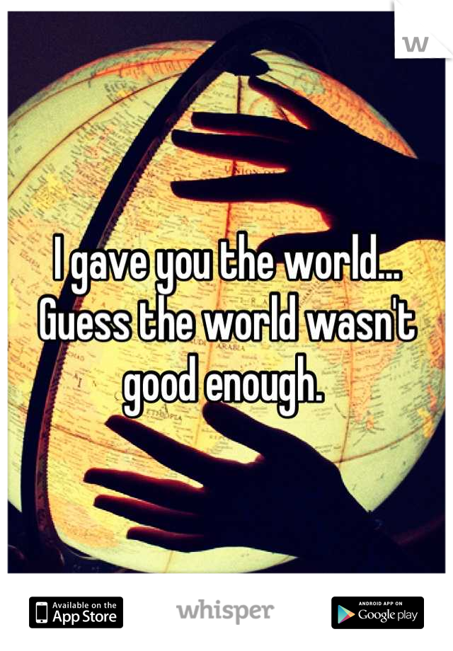 I gave you the world... Guess the world wasn't good enough.