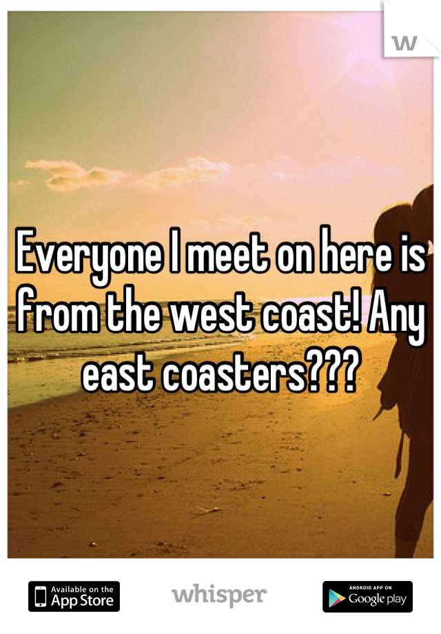 Everyone I meet on here is from the west coast! Any east coasters???