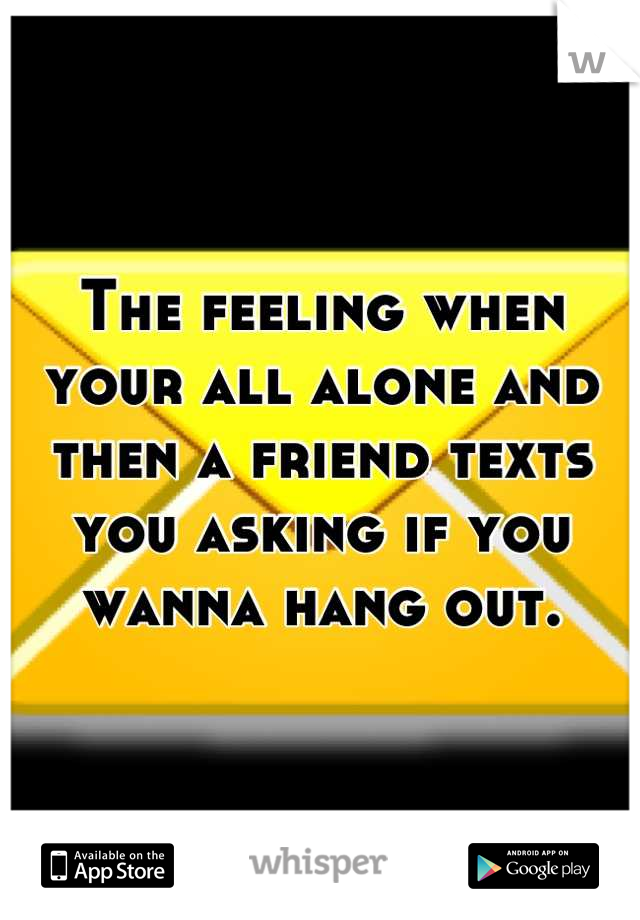 The feeling when your all alone and then a friend texts you asking if you wanna hang out.