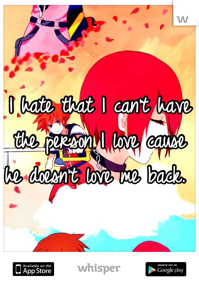 I hate that I can't have the person I love cause he doesn't love me back.