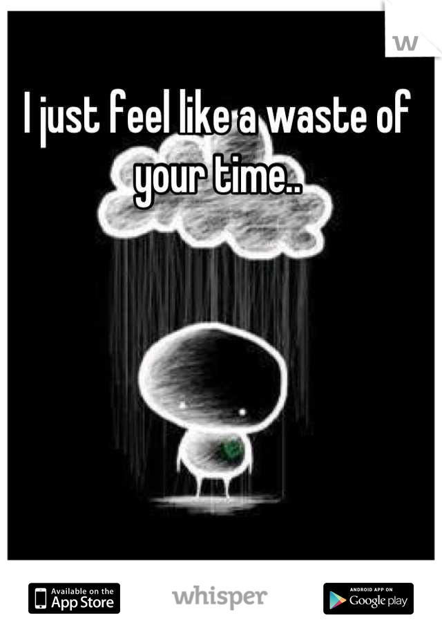I just feel like a waste of your time..