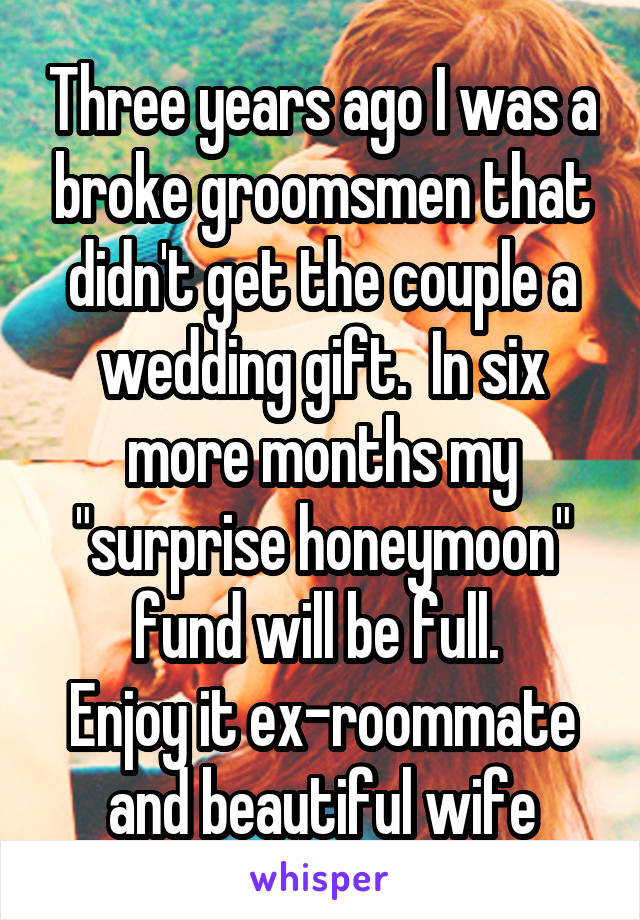 """Three years ago I was a broke groomsmen that didn't get the couple a wedding gift.  In six more months my """"surprise honeymoon"""" fund will be full.  Enjoy it ex-roommate and beautiful wife"""