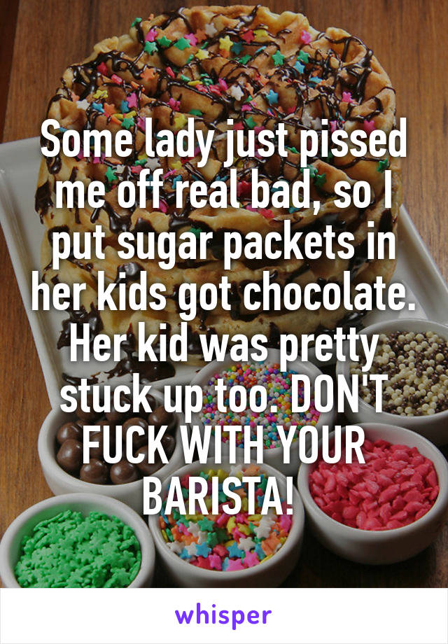 Some lady just pissed me off real bad, so I put sugar packets in her kids got chocolate. Her kid was pretty stuck up too. DON'T FUCK WITH YOUR BARISTA!