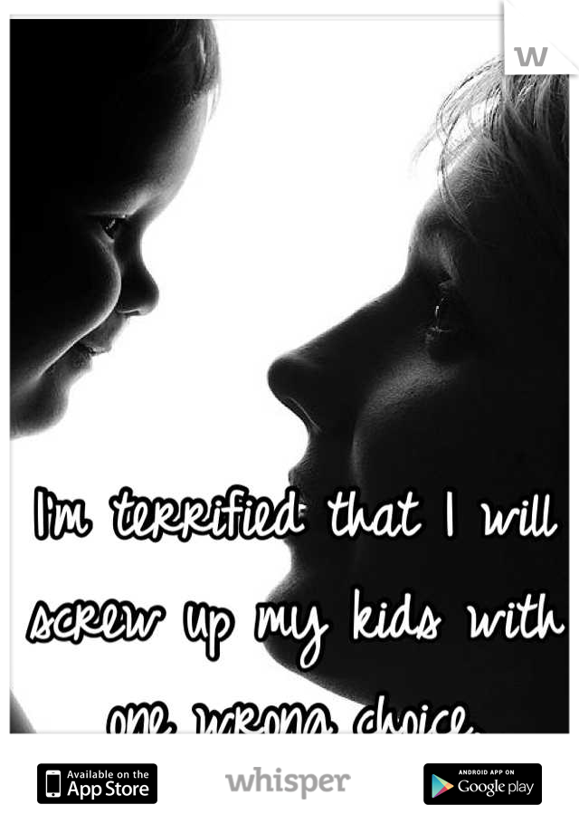 I'm terrified that I will screw up my kids with one wrong choice.