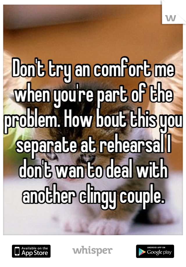 Don't try an comfort me when you're part of the problem. How bout this you separate at rehearsal I don't wan to deal with another clingy couple.