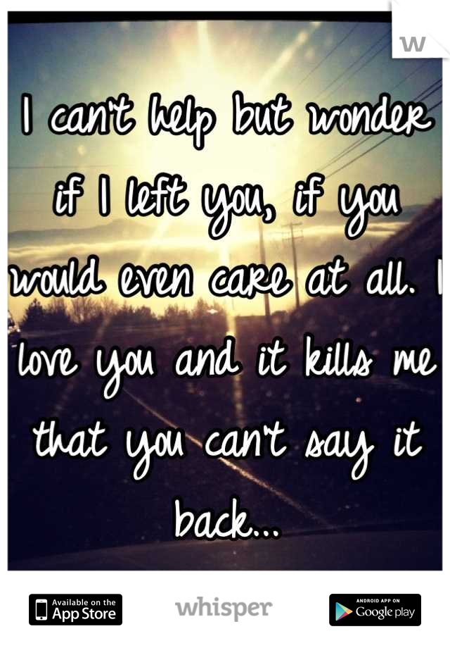 I can't help but wonder if I left you, if you would even care at all. I love you and it kills me that you can't say it back...